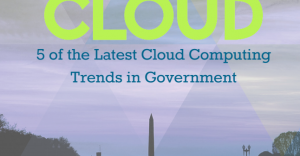 GovLoop Cloud Guide: The 5 Latest Cloud Computing Trends in Government
