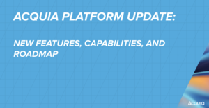 Acquia Platform Updates and Capabilities